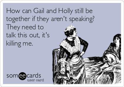 How can Gail and Holly still be together if they aren't speaking? They need to talk this out, it's killing me.