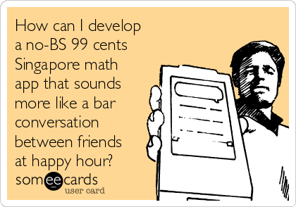 How can I develop  a no-BS 99 cents Singapore math app that sounds more like a bar conversation between friends at happy hour?