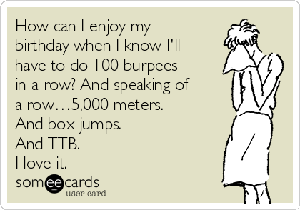 How can I enjoy my birthday when I know I'll have to do 100 burpees in a row? And speaking of a row…5,000 meters.  And box jumps. And TTB. I love it.