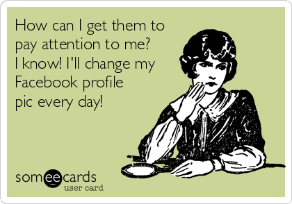 How can I get them to pay attention to me?  I know! I'll change my  Facebook profile pic every day!