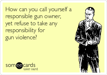 How can you call yourself a responsible gun owner,  yet refuse to take any responsibility for  gun violence?