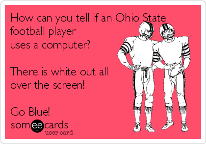 How can you tell if an Ohio State football player uses a computer?  There is white out all over the screen!  Go Blue!