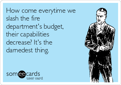 How come everytime we slash the fire department's budget, their capabilities decrease? It's the darnedest thing.