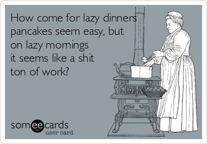 How come for lazy dinners  pancakes seem easy, but on lazy mornings it seems like a shit ton of work?