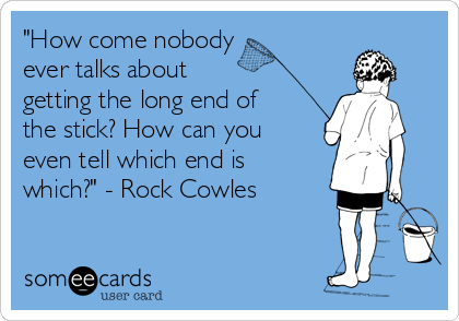 """How come nobody  ever talks about  getting the long end of the stick? How can you even tell which end is  which?"" - Rock Cowles"