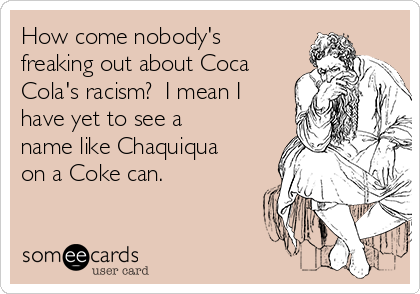 How come nobody's freaking out about Coca Cola's racism?  I mean I have yet to see a name like Chaquiqua on a Coke can.
