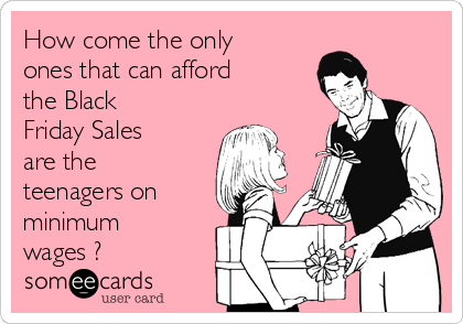 How come the only ones that can afford the Black Friday Sales are the teenagers on minimum wages ?