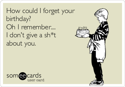 How could I forget your  birthday? Oh I remember.... I don't give a sh*t about you.