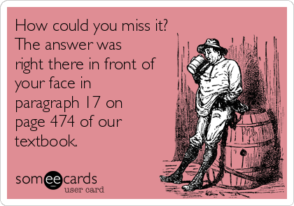 How could you miss it? The answer was right there in front of your face in paragraph 17 on page 474 of our textbook.