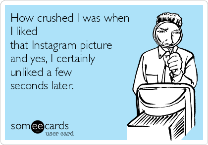 How crushed I was when I liked  that Instagram picture and yes, I certainly  unliked a few seconds later.