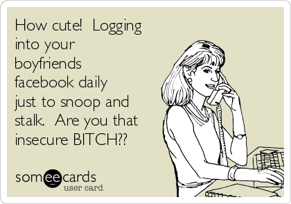 How cute!  Logging into your boyfriends facebook daily just to snoop and stalk.  Are you that insecure BITCH??