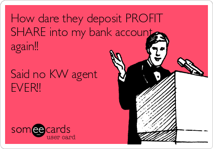 How dare they deposit PROFIT SHARE into my bank account  again!!  Said no KW agent EVER!!