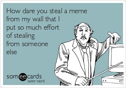 How dare you steal a meme from my wall that I put so much effort of stealing from someone else