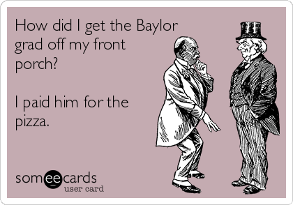 How did I get the Baylor grad off my front porch?  I paid him for the pizza.