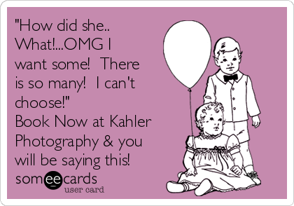 """How did she.. What!...OMG I want some!  There is so many!  I can't choose!""  Book Now at Kahler  Photography & you will be saying this!"