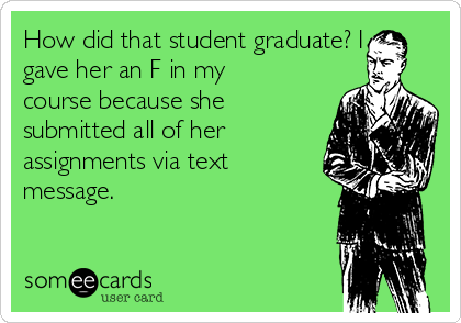 How did that student graduate? I gave her an F in my course because she submitted all of her assignments via text message.