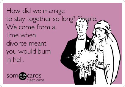 How did we manage to stay together so long? Simple.  We come from a time when divorce meant you would burn in hell.