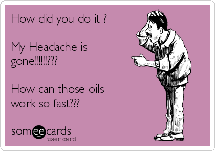 How did you do it ?  My Headache is gone!!!!!!???    How can those oils work so fast???