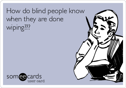 How do blind people know when they are done wiping???