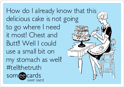 How do I already know that this delicious cake is not going to go where I need it most! Chest and Butt!! Well I could use a small bit on my stomach as well! #tellthetruth