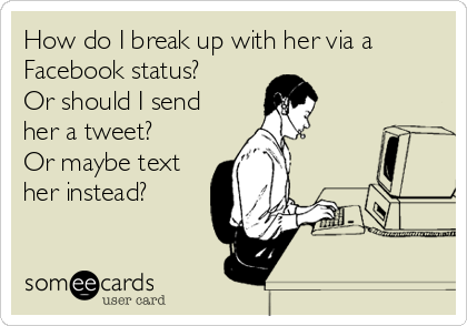 How do I break up with her via a Facebook status? Or should I send her a tweet? Or maybe text her instead?