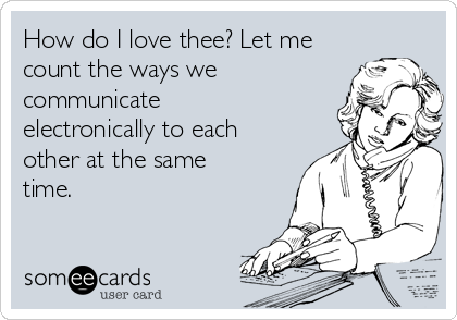 How do I love thee? Let me count the ways we communicate electronically to each other at the same time.