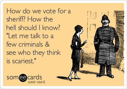 """How do we vote for a sheriff? How the hell should I know? """"Let me talk to a few criminals & see who they think is scariest."""""""