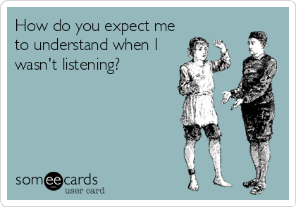 How do you expect me to understand when I wasn't listening?