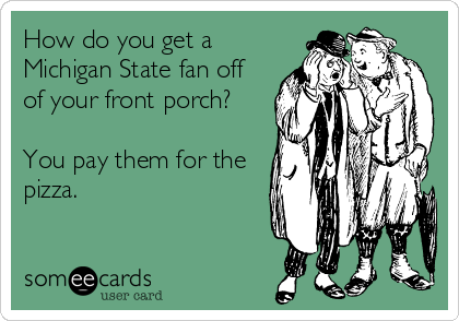 How do you get a Michigan State fan off of your front porch?  You pay them for the pizza.