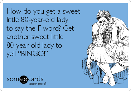 """How do you get a sweet little 80-year-old lady to say the F word? Get another sweet little 80-year-old lady to yell """"BINGO!"""""""