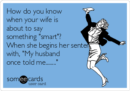 """How do you know when your wife is about to say something """"smart""""? When she begins her sentence with, """"My husband once told me........"""""""