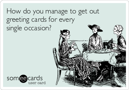 How do you manage to get out greeting cards for every single occasion?