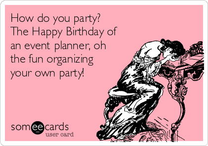 How do you party?                           The Happy Birthday of an event planner, oh the fun organizing your own party!