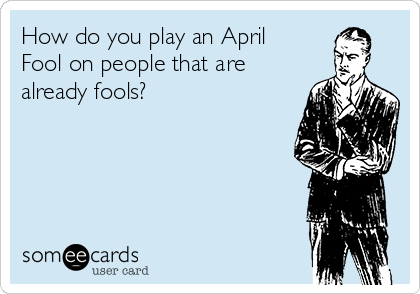 How do you play an April Fool on people that are already fools?