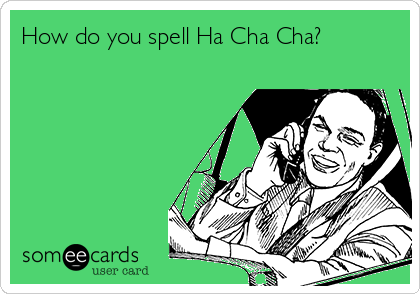 How do you spell Ha Cha Cha?