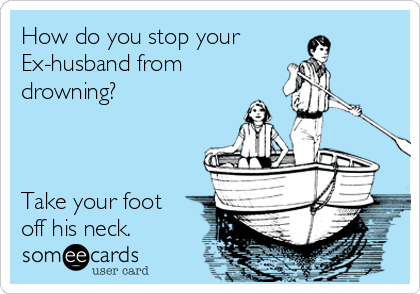 How do you stop your Ex-husband from drowning?    Take your foot off his neck.
