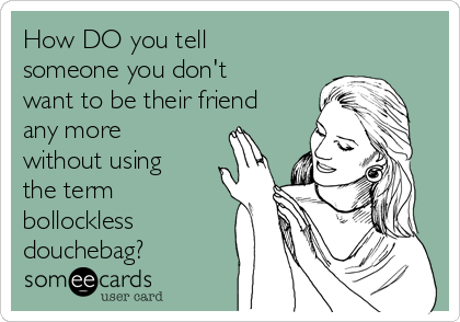 How DO you tell someone you don't want to be their friend any more  without using the term bollockless douchebag?