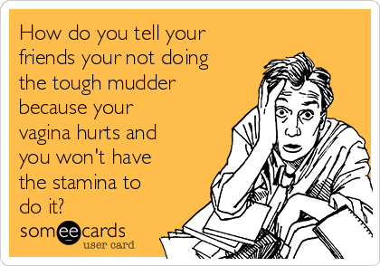 How do you tell your friends your not doing the tough mudder because your vagina hurts and you won't have the stamina to do it?