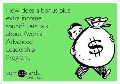 How does a bonus plus extra income sound? Lets talk about Avon's Advanced Leadership Program.