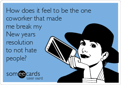 How does it feel to be the one coworker that made me break my New years resolution to not hate people?