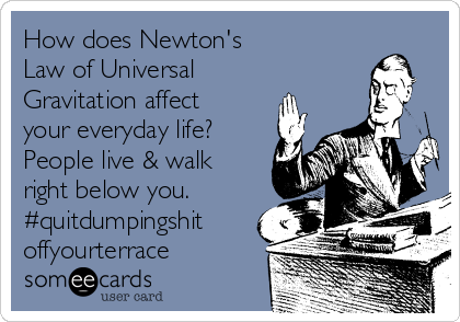 How does Newton's  Law of Universal Gravitation affect your everyday life? People live & walk right below you. #quitdumpingshit offyourterrace