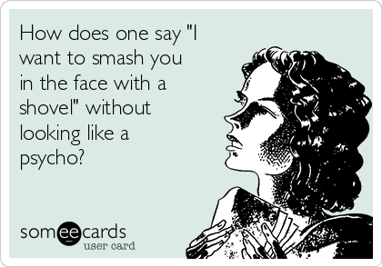 "How does one say ""I want to smash you in the face with a shovel"" without looking like a psycho?"