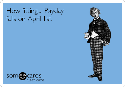 How fitting.... Payday falls on April 1st.