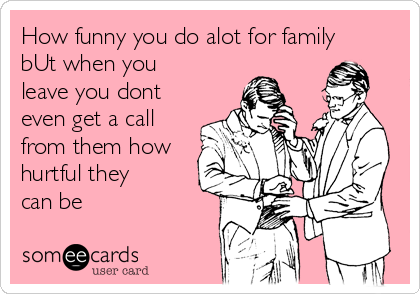How funny you do alot for family bUt when you leave you dont even get a call from them how hurtful they can be