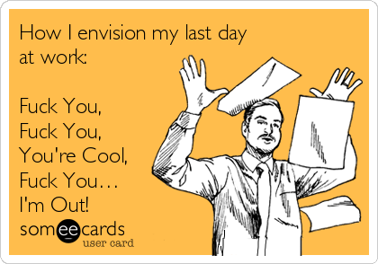 How I envision my last day at work:  Fuck You, Fuck You, You're Cool, Fuck You… I'm Out!
