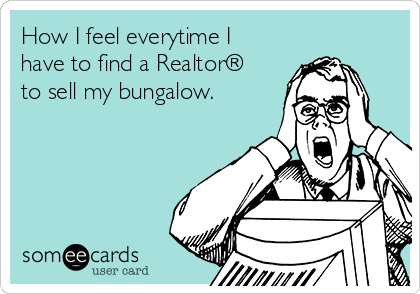 How I feel everytime I have to find a Realtor® to sell my bungalow.