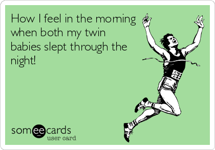 How I feel in the morning  when both my twin babies slept through the night!