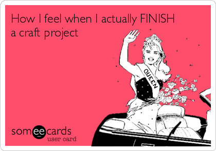How I feel when I actually FINISH a craft project