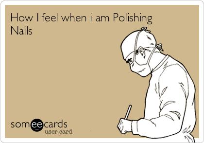 How I feel when i am Polishing Nails