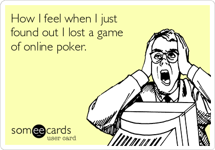 How I feel when I just found out I lost a game of online poker.